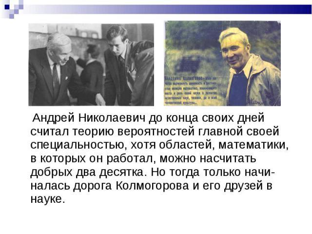 Андрей Николаевич до конца своих дней считал теорию вероятностей главной своей специальностью, хотя областей, математики, в которых он работал, можно насчитать добрых два десятка. Но тогда только начи-налась дорога Колмогорова и его друзей в науке.