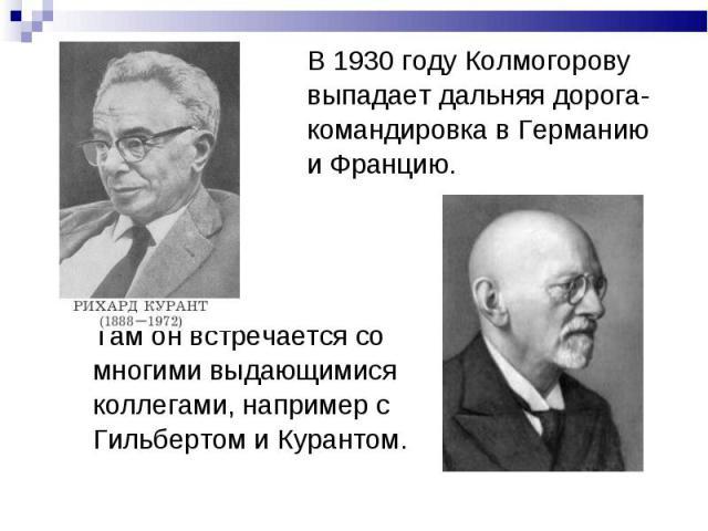 В 1930 году Колмогорову выпадает дальняя дорога- командировка в Германию и Францию. Там он встречается со многими выдающимися коллегами, например с Гильбертом и Курантом.