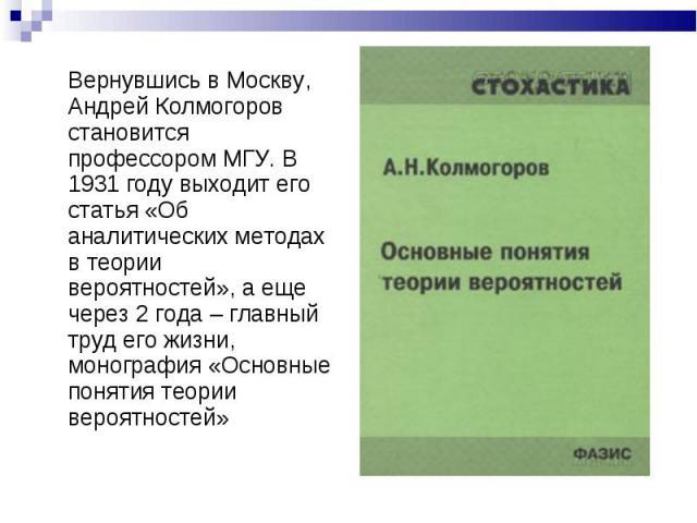 Вернувшись в Москву, Андрей Колмогоров становится профессором МГУ. В 1931 году выходит его статья «Об аналитических методах в теории вероятностей», а еще через 2 года – главный труд его жизни, монография «Основные понятия теории вероятностей»