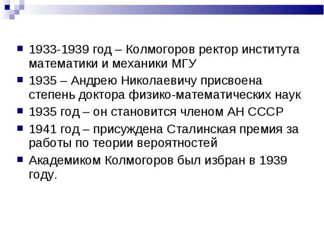 1933-1939 год – Колмогоров ректор института математики и механики МГУ1935 – Андрею Николаевичу присвоена степень доктора физико-математических наук1935 год – он становится членом АН СССР1941 год – присуждена Сталинская премия за работы по теории вер…