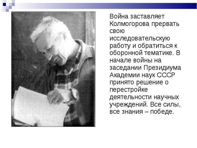 Война заставляет Колмогорова прервать свою исследовательскую работу и обратиться к оборонной тематике. В начале войны на заседании Президиума Академии наук СССР принято решение о перестройке деятельности научных учреждений. Все силы, все знания – победе.