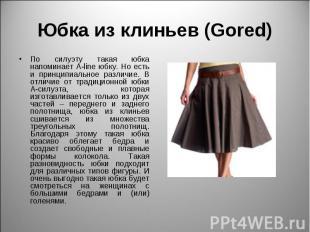Юбка из клиньев (Gored) По силуэту такая юбка напоминает A-line юбку. Но есть и