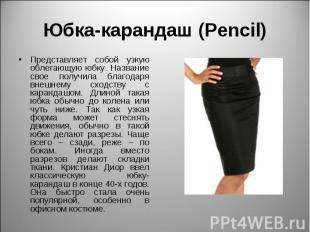 Юбка-карандаш (Pencil) Представляет собой узкую облегающую юбку. Название свое п