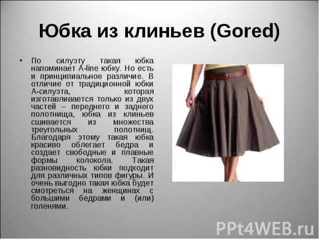 Юбка из клиньев (Gored) По силуэту такая юбка напоминает A-line юбку. Но есть и принципиальное различие. В отличие от традиционной юбки А-силуэта, которая изготавливается только из двух частей – переднего и заднего полотнища, юбка из клиньев сшивает…