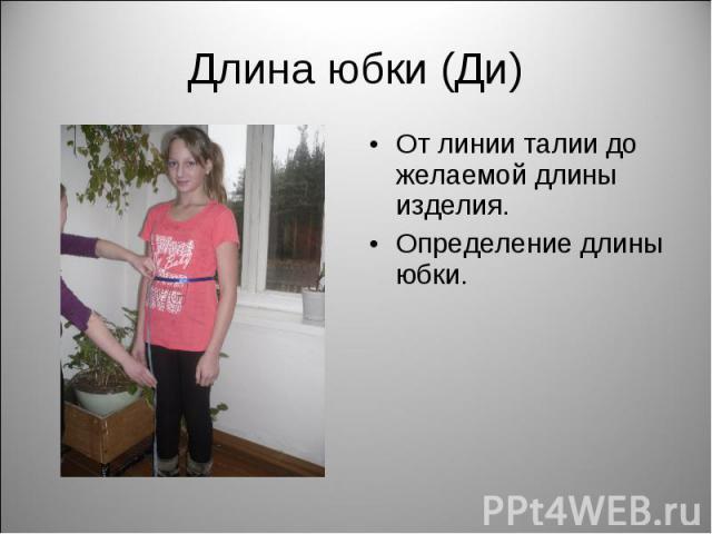 Длина юбки (Ди) От линии талии до желаемой длины изделия.Определение длины юбки.