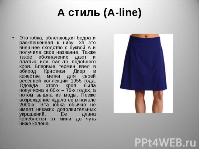 А стиль (A-line) Это юбка, облегающая бедра и расклешенная к низу. За это внешнее сходство с буквой А и получила свое название. Также такое обозначение дают и платью или пальто подобного кроя. Впервые термин ввел в обиход Кристиан Диор в качестве ме…