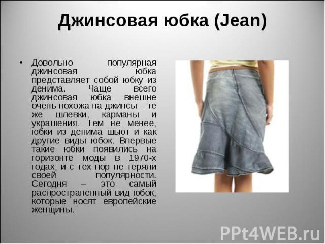 Джинсовая юбка (Jean) Довольно популярная джинсовая юбка представляет собой юбку из денима. Чаще всего джинсовая юбка внешне очень похожа на джинсы – те же шлевки, карманы и украшения. Тем не менее, юбки из денима шьют и как другие виды юбок. Впервы…