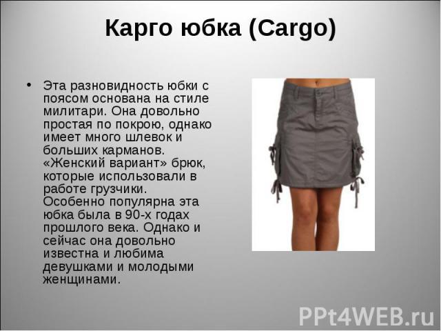 Карго юбка (Cargo) Эта разновидность юбки с поясом основана на стиле милитари. Она довольно простая по покрою, однако имеет много шлевок и больших карманов. «Женский вариант» брюк, которые использовали в работе грузчики. Особенно популярна эта юбка …
