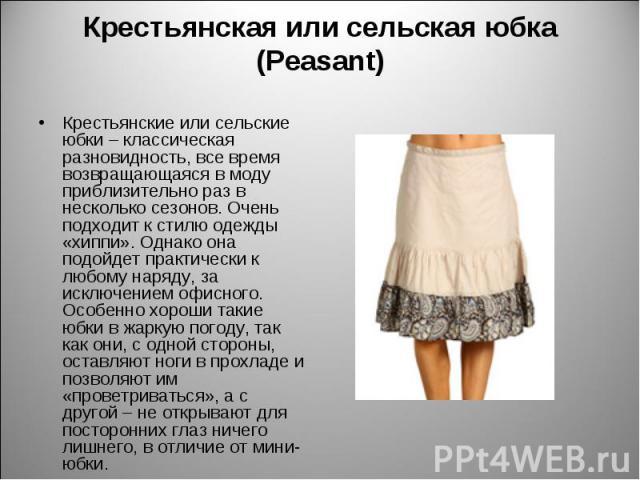 Крестьянская или сельская юбка (Peasant) Крестьянские или сельские юбки – классическая разновидность, все время возвращающаяся в моду приблизительно раз в несколько сезонов. Очень подходит к стилю одежды «хиппи». Однако она подойдет практически к лю…