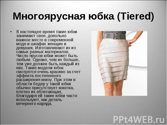 Многоярусная юбка (Tiered) В настоящее время такие юбки занимают свое, довольно важное место в современной моде и шкафах женщин и девушек. Изготавливают их из самых разных материалов. Число ярусов юбки может быть любым. Однако, чем их больше, тем уж…