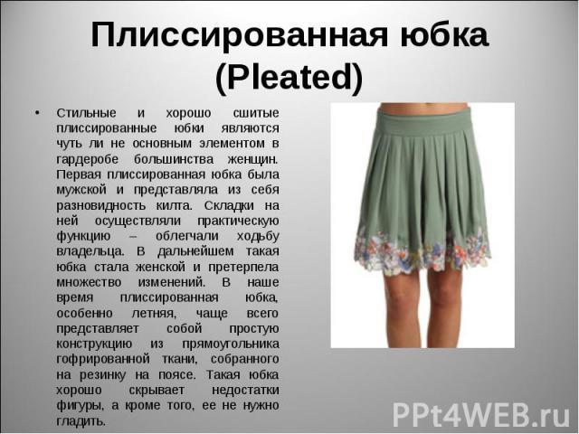 Плиссированная юбка (Pleated) Стильные и хорошо сшитые плиссированные юбки являются чуть ли не основным элементом в гардеробе большинства женщин. Первая плиссированная юбка была мужской и представляла из себя разновидность килта. Складки на ней осущ…