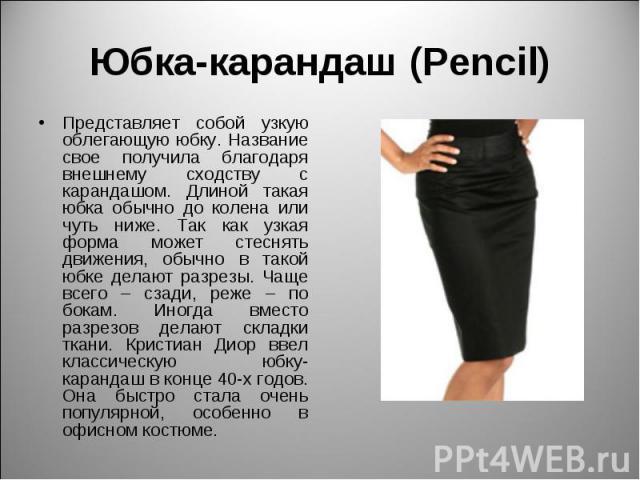 Юбка-карандаш (Pencil) Представляет собой узкую облегающую юбку. Название свое получила благодаря внешнему сходству с карандашом. Длиной такая юбка обычно до колена или чуть ниже. Так как узкая форма может стеснять движения, обычно в такой юбке дела…