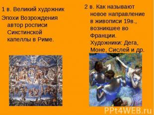 1 в. Великий художник Эпохи Возрождения автор росписи Сикстинской капеллы в Риме