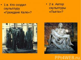 1 в. Кто создал скульптуру «Граждане Кале»?2 в. Автор скульптуры «Пьета»?