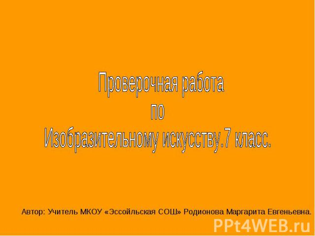 Проверочная работа по Изобразительному искусству.7 класс.Автор: Учитель МКОУ «Эссойльская СОШ» Родионова Маргарита Евгеньевна.