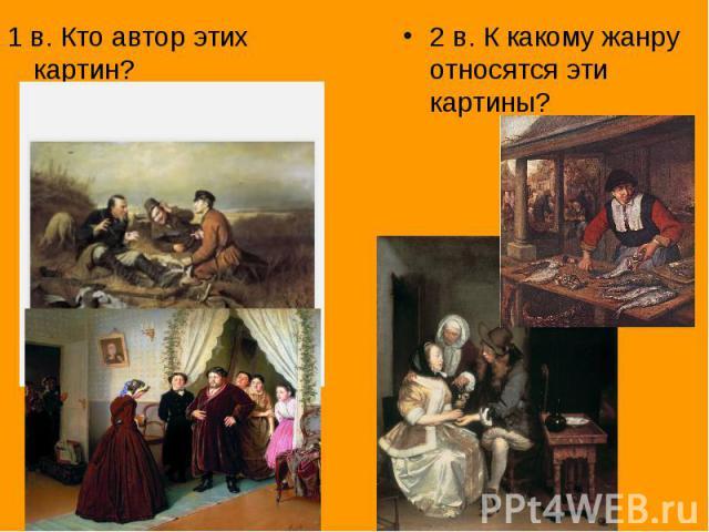 1 в. Кто автор этих картин?2 в. К какому жанру относятся эти картины?