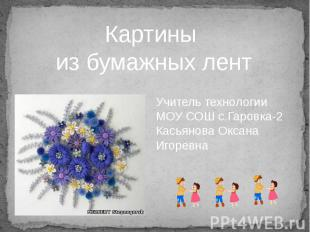 Картины из бумажных лент Учитель технологии МОУ СОШ с.Гаровка-2 Касьянова Оксана