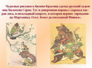 Чудесные рисунки к басням Крылова сделал русский худож-ник Валентин Серов. Тут и