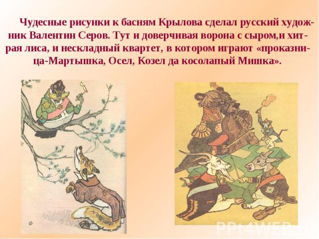 Чудесные рисунки к басням Крылова сделал русский худож-ник Валентин Серов. Тут и доверчивая ворона с сыром,и хит-рая лиса, и нескладный квартет, в котором играют «проказни-ца-Мартышка, Осел, Козел да косолапый Мишка».