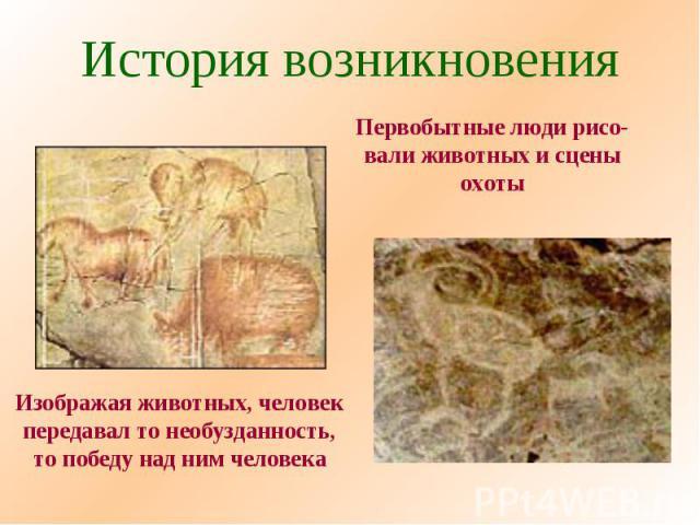 История возникновения Первобытные люди рисо-вали животных и сценыохоты Изображая животных, человекпередавал то необузданность,то победу над ним человека