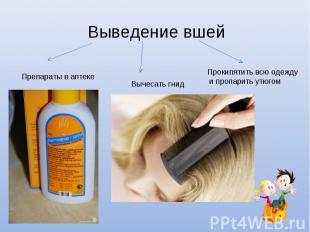 Выведение вшей Препараты в аптекеВычесать гнидПрокипятить всю одежду и пропарить