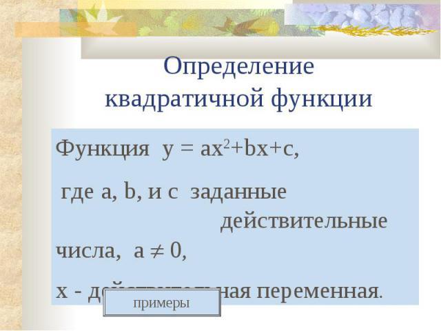 Определение квадратичной функции Функция y = ax2+bx+c, где а, b, и c заданные действительные числа, а 0,х - действительная переменная.