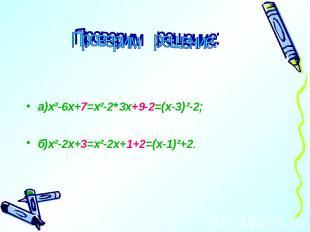 Проверим решение: а)х²-6х+7=х²-2*3х+9-2=(х-3)²-2;б)х²-2х+3=х²-2х+1+2=(х-1)²+2.