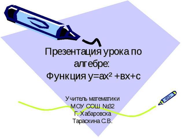 Презентация урока по алгебре: Функция у=ах² +вх+с Учитель математикиМОУ СОШ №32Г. ХабаровскаТараскина С.В.