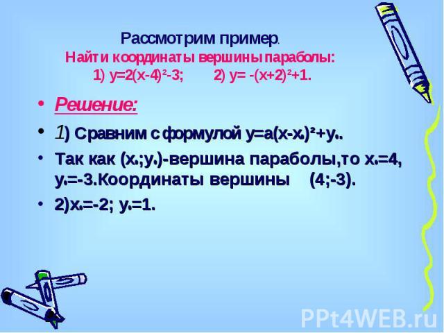 Рассмотрим пример.Найти координаты вершины параболы: 1) у=2(х-4)²-3; 2) у= -(х+2)²+1. Решение:1) Сравним с формулой у=а(х-х0)²+у0.Так как (х0;у0)-вершина параболы,то х0=4, у0=-3.Координаты вершины (4;-3).2)х0=-2; у0=1.