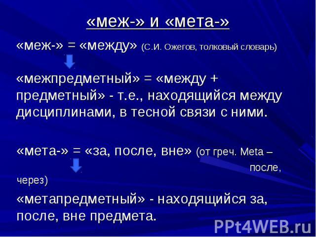 «меж-» и «мета-» «меж-» = «между» (С.И. Ожегов, толковый словарь)«межпредметный» = «между + предметный» - т.е., находящийся между дисциплинами, в тесной связи с ними.«мета-» = «за, после, вне» (от греч. Meta – после, через)«метапредметный» - находящ…