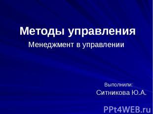 Методы управленияМенеджмент в управлении Выполнили: Ситникова Ю.А.