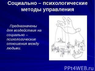 Социально – психологические методы управления Предназначены для воздействия на с
