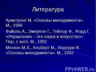 Литература Армстронг М. «Основы менеджмента». М., 1998Файоль А., Эмереон Г., Тей