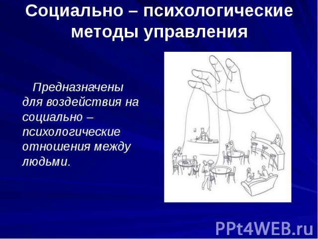 Социально – психологические методы управления Предназначены для воздействия на социально – психологические отношения между людьми.