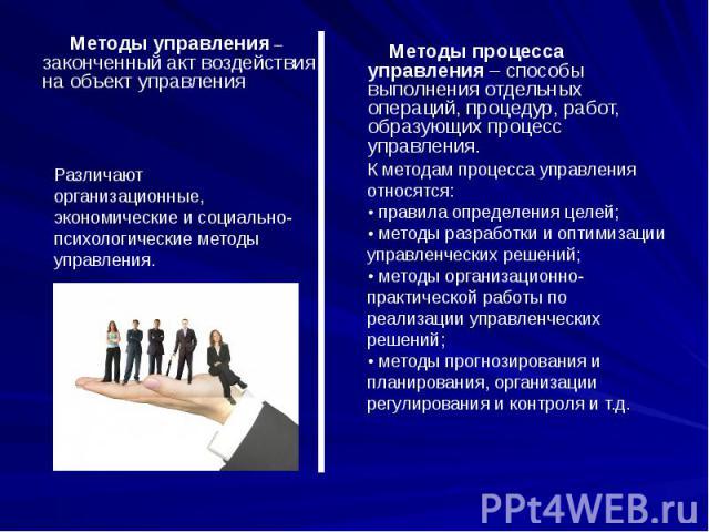 Методы управления – законченный акт воздействия на объект управленияРазличают организационные, экономические и социально-психологические методы управления. Методы процесса управления – способы выполнения отдельных операций, процедур, работ, образующ…