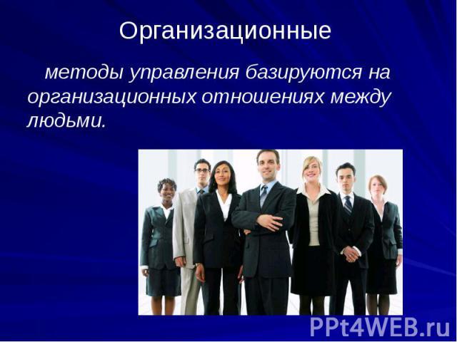 Организационные методы управления базируются на организационных отношениях между людьми.