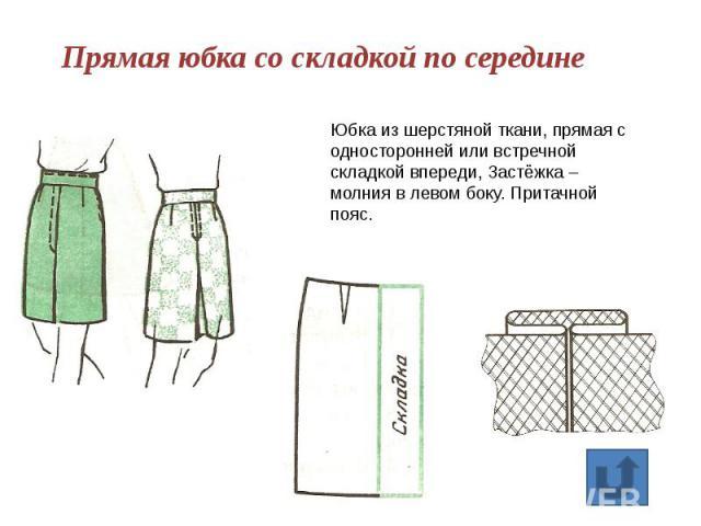 Прямая юбка со складкой по середине Юбка из шерстяной ткани, прямая с односторонней или встречной складкой впереди, Застёжка – молния в левом боку. Притачной пояс.