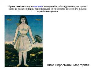 Примитивизм— стильживописи, вмещавший в себя обдуманное упрощение картины, дел
