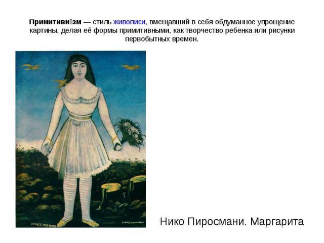 Примитивизм— стильживописи, вмещавший в себя обдуманное упрощение картины, делая её формы примитивными, как творчество ребенка или рисунки первобытных времен. Нико Пиросмани. Маргарита