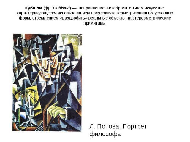 Кубизм(фр.Cubisme)—направление в изобразительном искусстве, характеризующееся использованием подчеркнуто геометризованных условных форм, стремлением «раздробить» реальные объекты на стереометрические примитивы. Л. Попова. Портрет философа