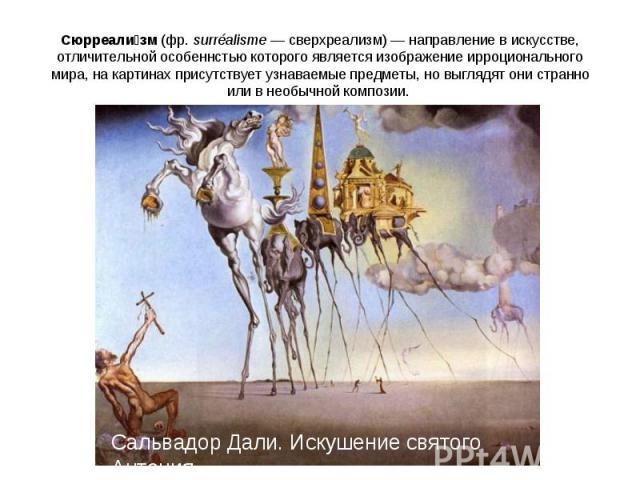 Сюрреализм(фр.surréalisme— сверхреализм)— направление вискусстве, отличительной особеннстью которого является изображение ирроционального мира, на картинах присутствует узнаваемые предметы, но выглядят они странно или в необычной композии. Саль…