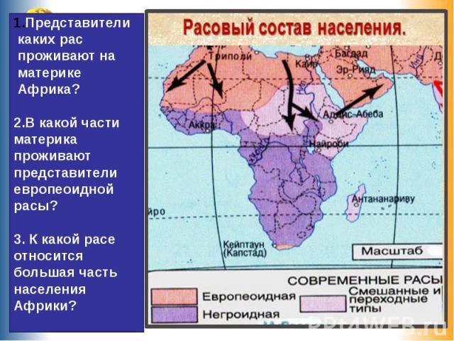 Представители каких рас проживают на материке Африка?2.В какой части материка проживают представители европеоидной расы?3. К какой расе относится большая часть населения Африки?