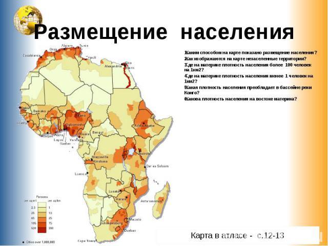 Размещение населения Каким способом на карте показано размещение населения?Как изображаются на карте незаселенные территории?Где на материке плотность населения более 100 человек на 1км2? Где на материке плотность населения менее 1 человек на 1км2? …