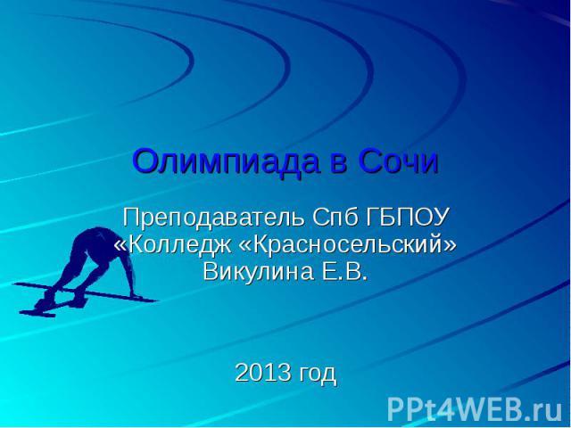 Олимпиада в Сочи Преподаватель Спб ГБПОУ «Колледж «Красносельский» Викулина Е.В.2013 год
