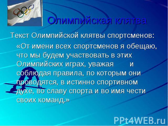 Олимпийская клятва Текст Олимпийской клятвы спортсменов:«От имени всех спортсменов я обещаю, что мы будем участвовать в этих Олимпийских играх, уважая и соблюдая правила, по которым они проводятся, в истинно спортивном духе, во славу спорта и во имя…