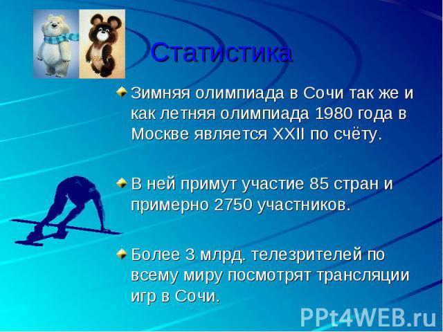 Статистика Зимняя олимпиада в Сочи так же и как летняя олимпиада 1980 года в Москве является XXII по счёту.В ней примут участие 85 стран и примерно 2750 участников.Более 3 млрд. телезрителей по всему миру посмотрят трансляции игр в Сочи.