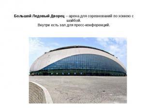Большой Ледовый Дворец – арена для соревнований по хоккею с шайбой.Внутри есть з