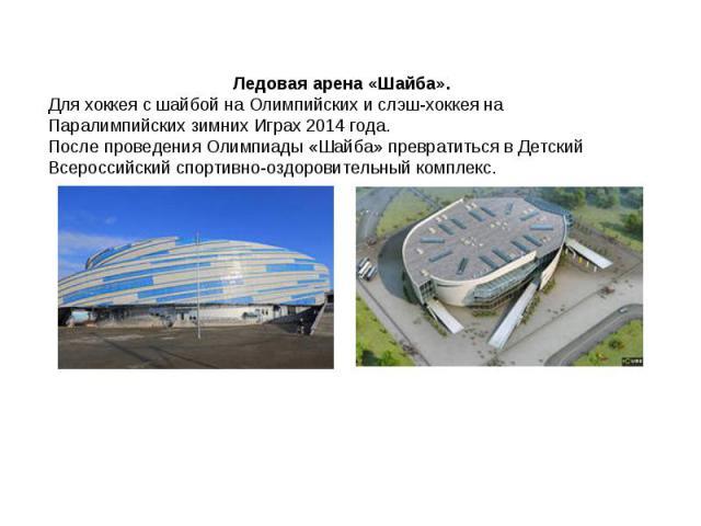 Ледовая арена «Шайба».Для хоккея с шайбой на Олимпийских и слэш-хоккея на Паралимпийских зимних Играх 2014 года. После проведения Олимпиады «Шайба» превратиться в Детский Всероссийский спортивно-оздоровительный комплекс.