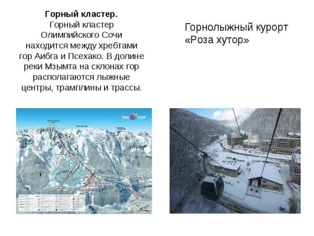 Горный кластер.Горный кластер Олимпийского Сочи находится между хребтами гор Аибга и Псехако. В долине реки Мзымта на склонах гор располагаются лыжные центры, трамплины и трассы. Горнолыжный курорт «Роза хутор»