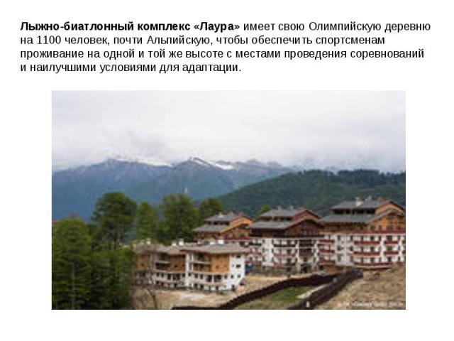 Лыжно-биатлонный комплекс «Лаура» имеет свою Олимпийскую деревню на 1100 человек, почти Альпийскую, чтобы обеспечить спортсменам проживание на одной и той же высоте с местами проведения соревнований и наилучшими условиями для адаптации.